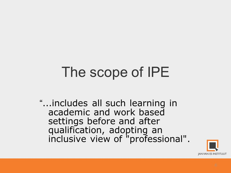 6 The scope of IPE ...includes all such learning in academic and work based settings before and after qualification, adopting an inclusive view of professional .