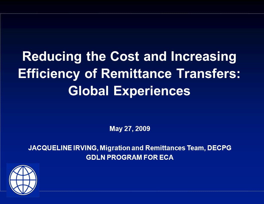 Reducing the Cost and Increasing Efficiency of Remittance Transfers: Global Experiences May 27, 2009 JACQUELINE IRVING, Migration and Remittances Team, DECPG GDLN PROGRAM FOR ECA