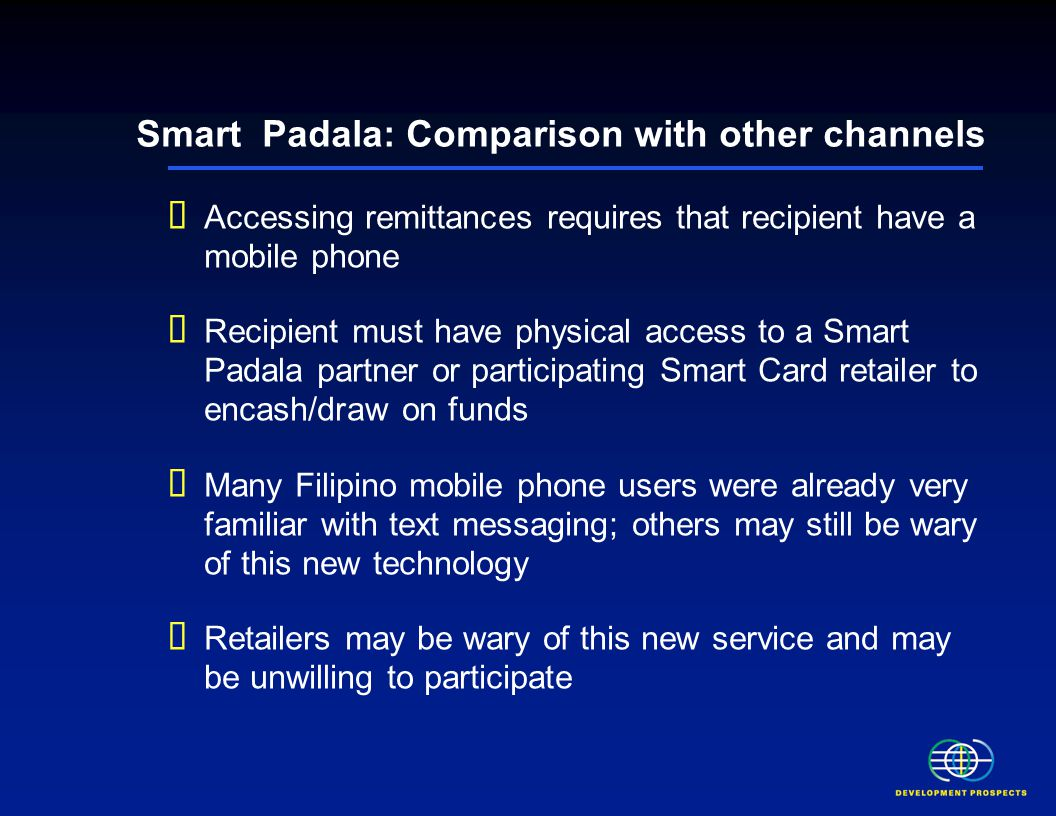 Smart Padala: Comparison with other channels  Accessing remittances requires that recipient have a mobile phone  Recipient must have physical access to a Smart Padala partner or participating Smart Card retailer to encash/draw on funds  Many Filipino mobile phone users were already very familiar with text messaging; others may still be wary of this new technology  Retailers may be wary of this new service and may be unwilling to participate