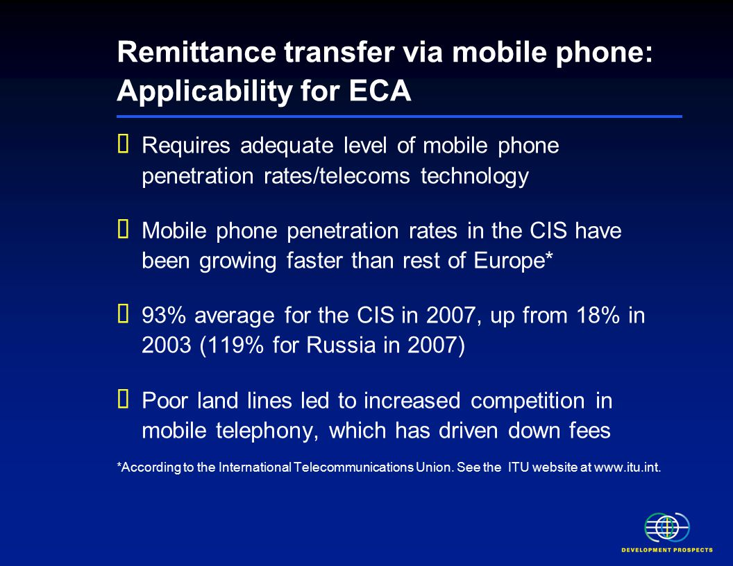 Remittance transfer via mobile phone: Applicability for ECA  Requires adequate level of mobile phone penetration rates/telecoms technology  Mobile phone penetration rates in the CIS have been growing faster than rest of Europe*  93% average for the CIS in 2007, up from 18% in 2003 (119% for Russia in 2007)  Poor land lines led to increased competition in mobile telephony, which has driven down fees *According to the International Telecommunications Union.