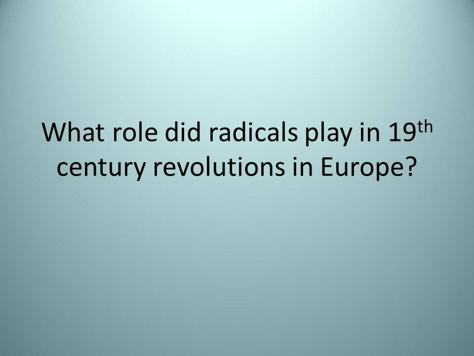 What role did radicals play in 19 th century revolutions in Europe