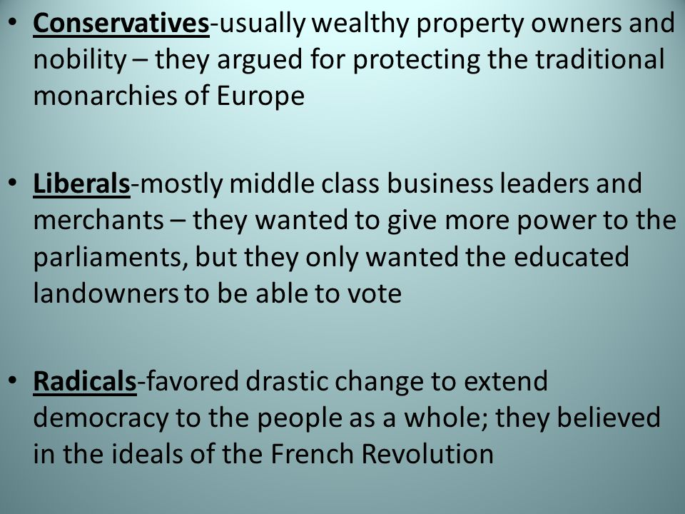 Conservatives-usually wealthy property owners and nobility – they argued for protecting the traditional monarchies of Europe Liberals-mostly middle class business leaders and merchants – they wanted to give more power to the parliaments, but they only wanted the educated landowners to be able to vote Radicals-favored drastic change to extend democracy to the people as a whole; they believed in the ideals of the French Revolution
