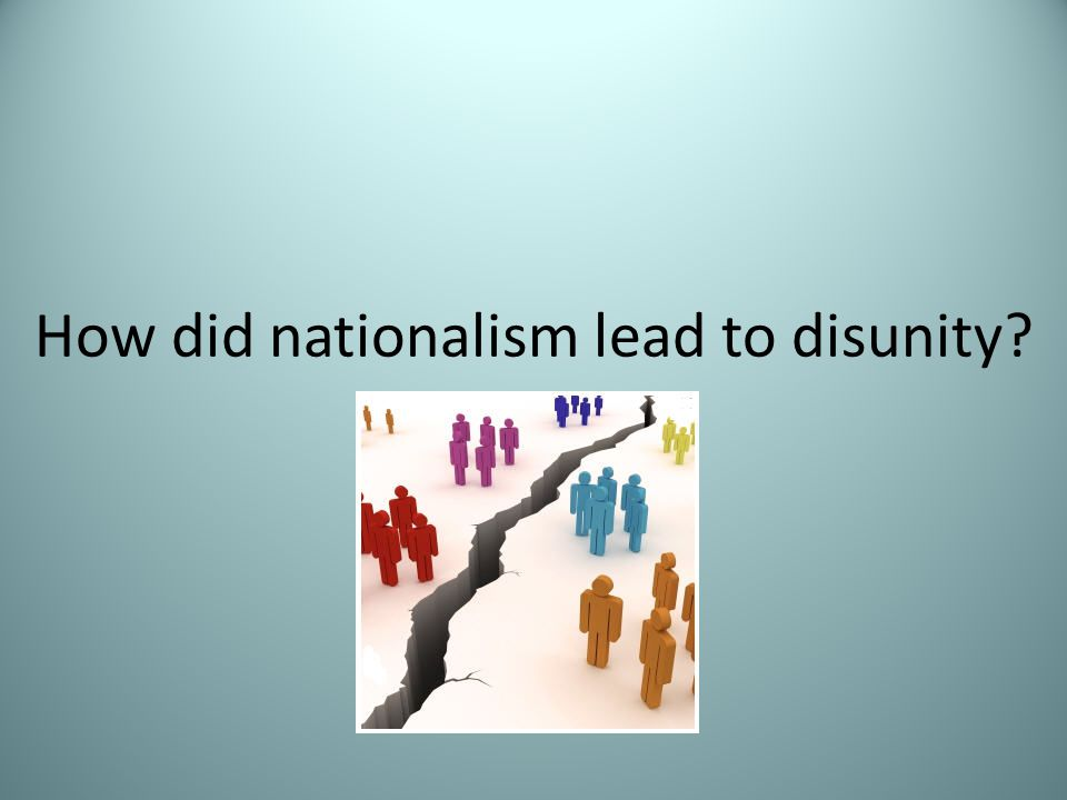 How did nationalism lead to disunity