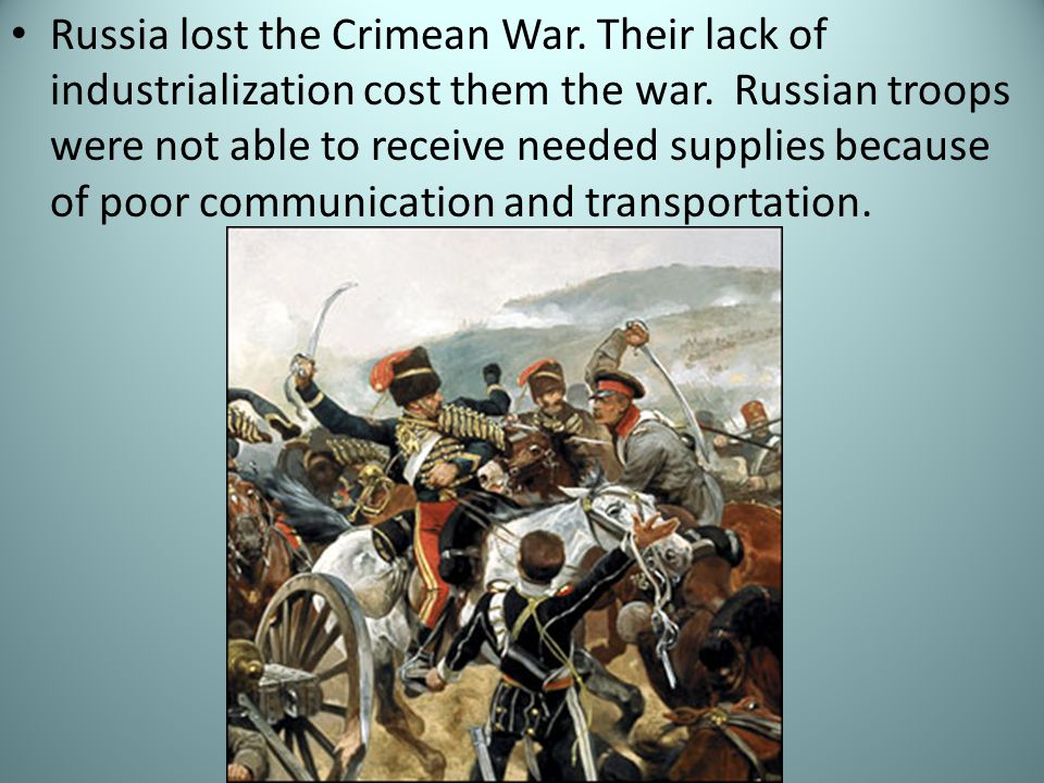 Russia lost the Crimean War. Their lack of industrialization cost them the war.