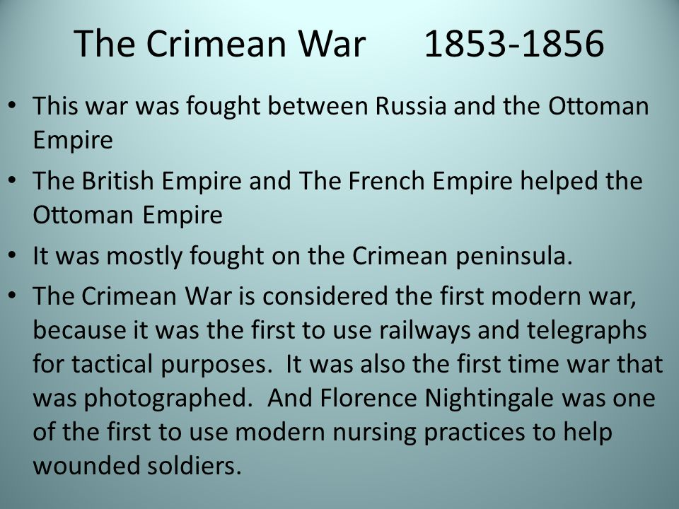 The Crimean War 1853-1856 This war was fought between Russia and the Ottoman Empire The British Empire and The French Empire helped the Ottoman Empire It was mostly fought on the Crimean peninsula.