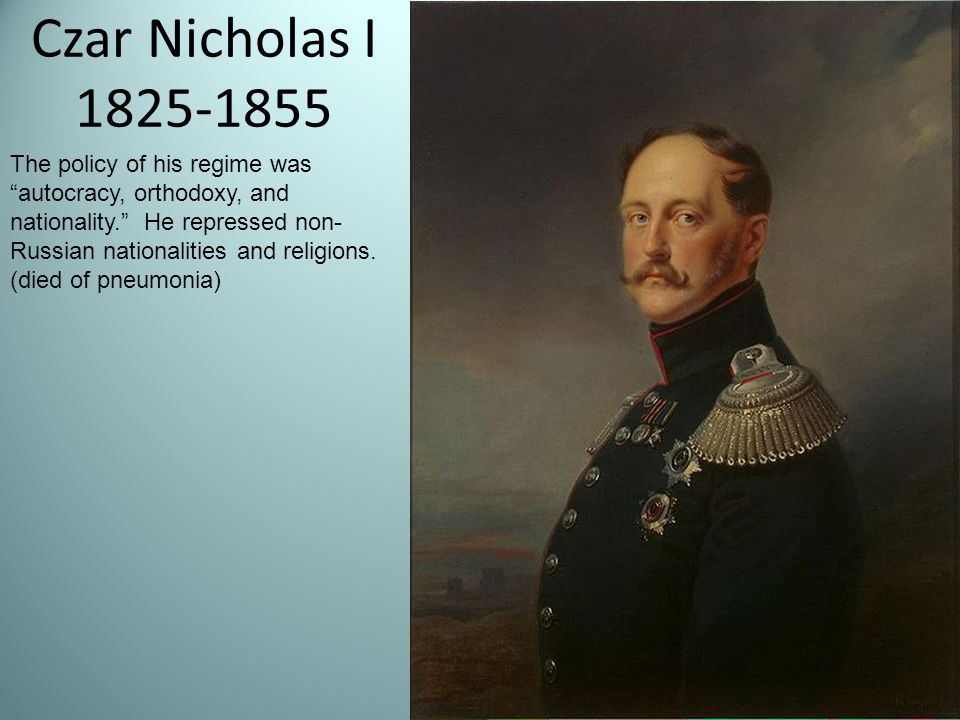 Czar Nicholas I 1825-1855 The policy of his regime was autocracy, orthodoxy, and nationality. He repressed non- Russian nationalities and religions.