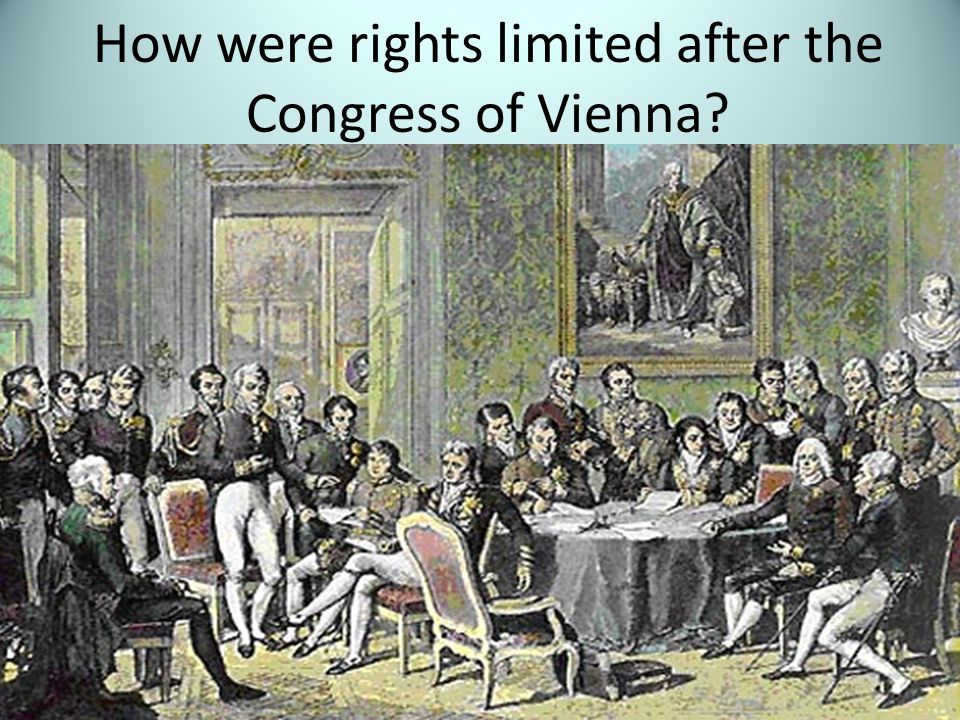 The Congress of Vienna limits people's right in order to maintain order – the Old Order. Limited freedom of speech and press secret police Censorship Illegal to trade unions Political parties were outlawed