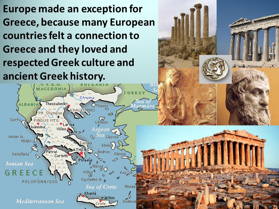 Europe made an exception for Greece, because many European countries felt a connection to Greece and they loved and respected Greek culture and ancient Greek history.