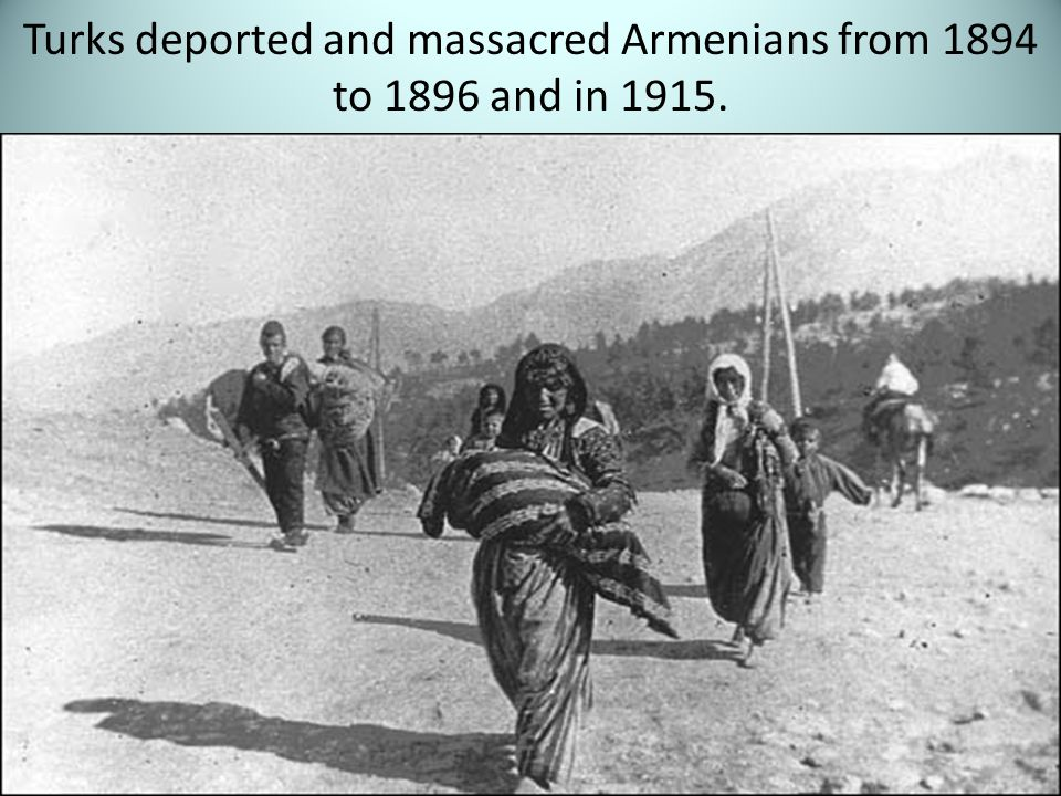 Turks deported and massacred Armenians from 1894 to 1896 and in 1915.