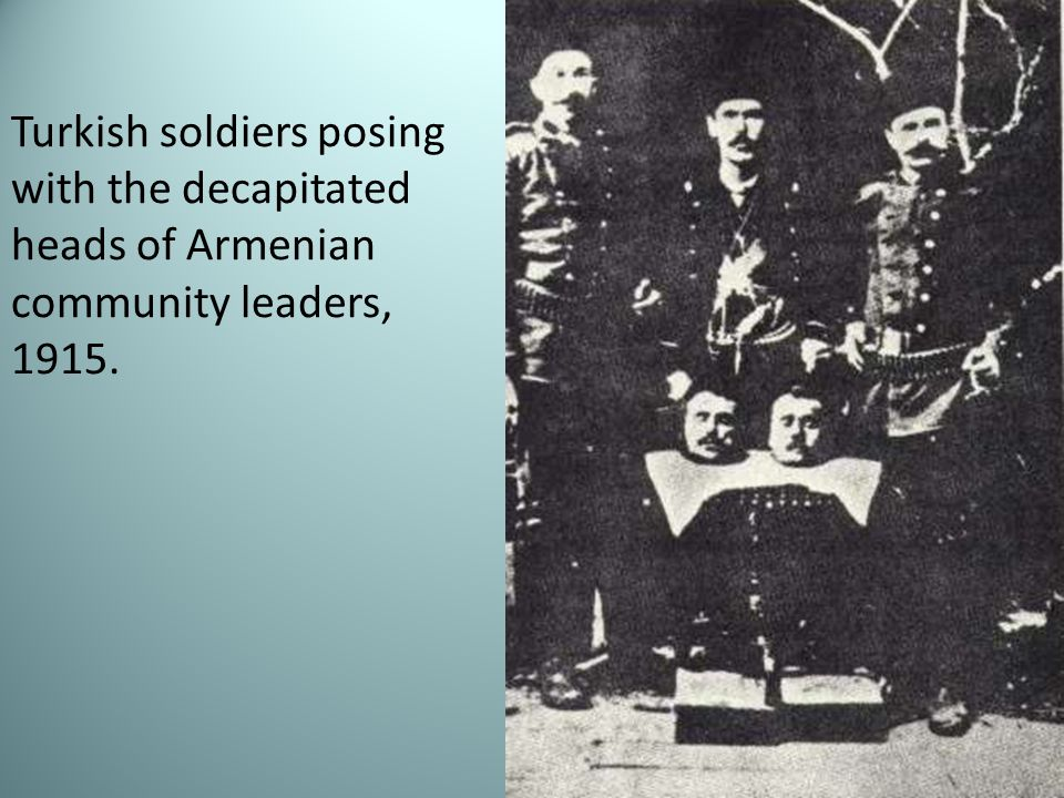 Turkish soldiers posing with the decapitated heads of Armenian community leaders, 1915.