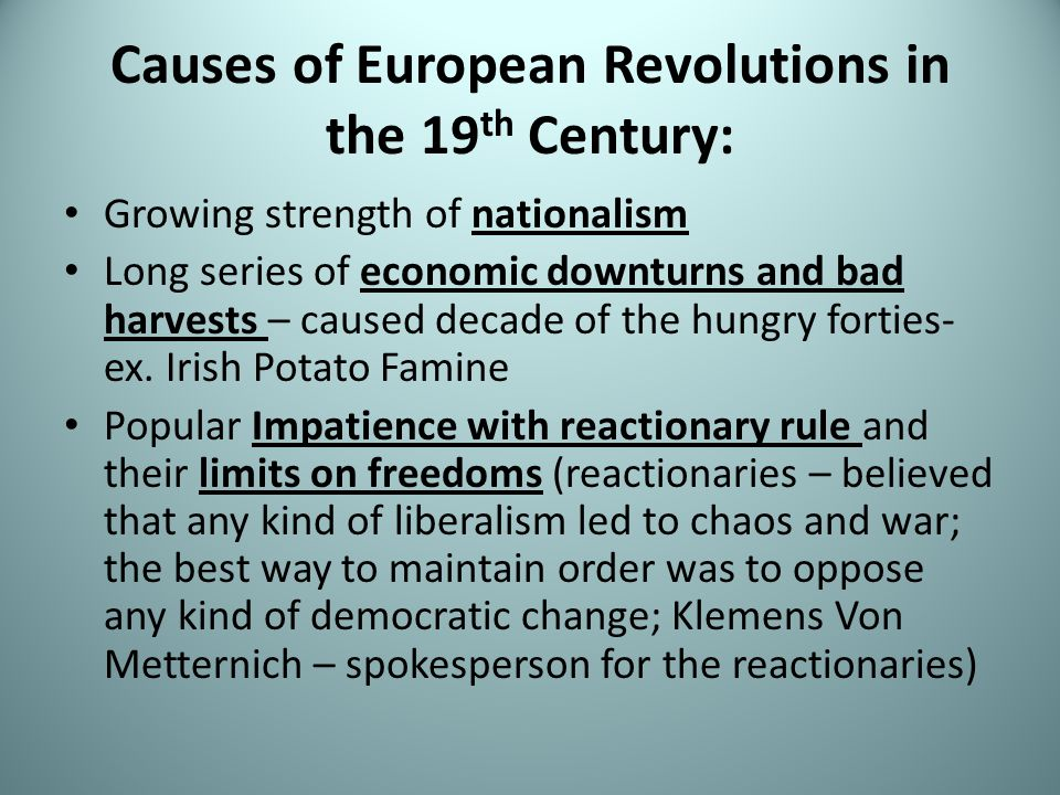 Causes of European Revolutions in the 19 th Century: Growing strength of nationalism Long series of economic downturns and bad harvests – caused decade of the hungry forties- ex.