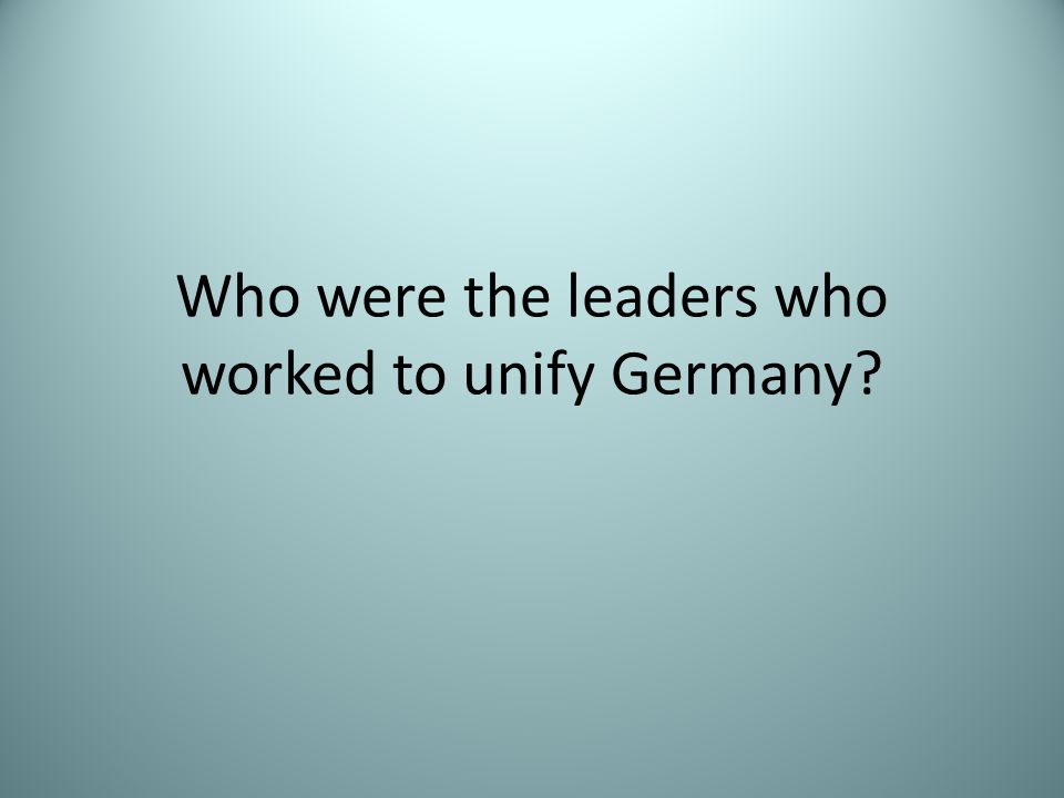 Who were the leaders who worked to unify Germany