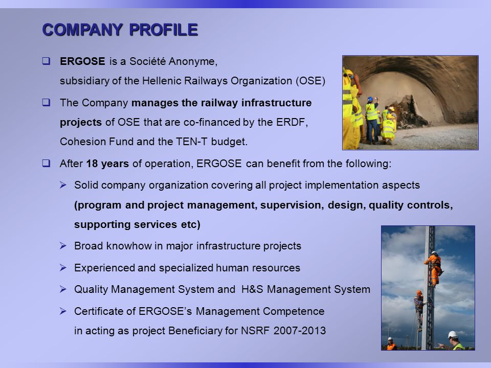 COMPANY PROFILE  ERGOSE is a Société Anonyme, subsidiary of the Hellenic Railways Organization (OSE)  The Company manages the railway infrastructure projects of OSE that are co-financed by the ERDF, Cohesion Fund and the TEN-T budget.