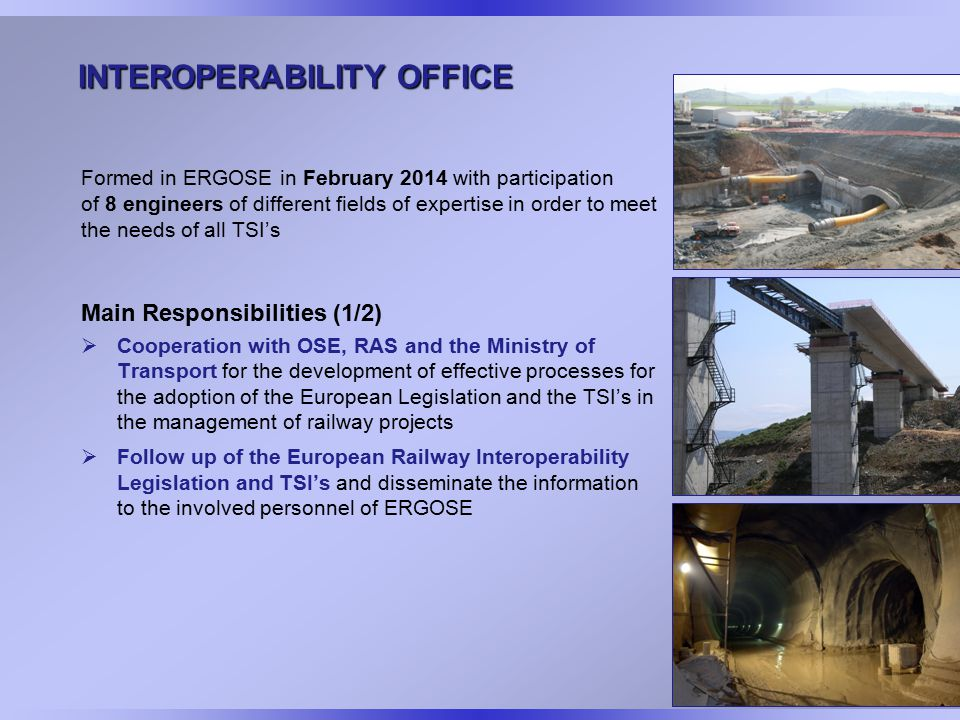 INTEROPERABILITY OFFICE Formed in ERGOSE in February 2014 with participation of 8 engineers of different fields of expertise in order to meet the needs of all TSI's Main Responsibilities (1/2)  Cooperation with OSE, RAS and the Ministry of Transport for the development of effective processes for the adoption of the European Legislation and the TSI's in the management of railway projects  Follow up of the European Railway Interoperability Legislation and TSI's and disseminate the information to the involved personnel of ERGOSE