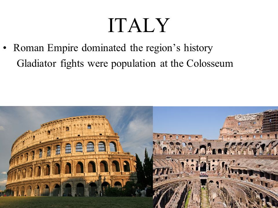 Roman Empire dominated the region's history Gladiator fights were population at the Colosseum ITALY