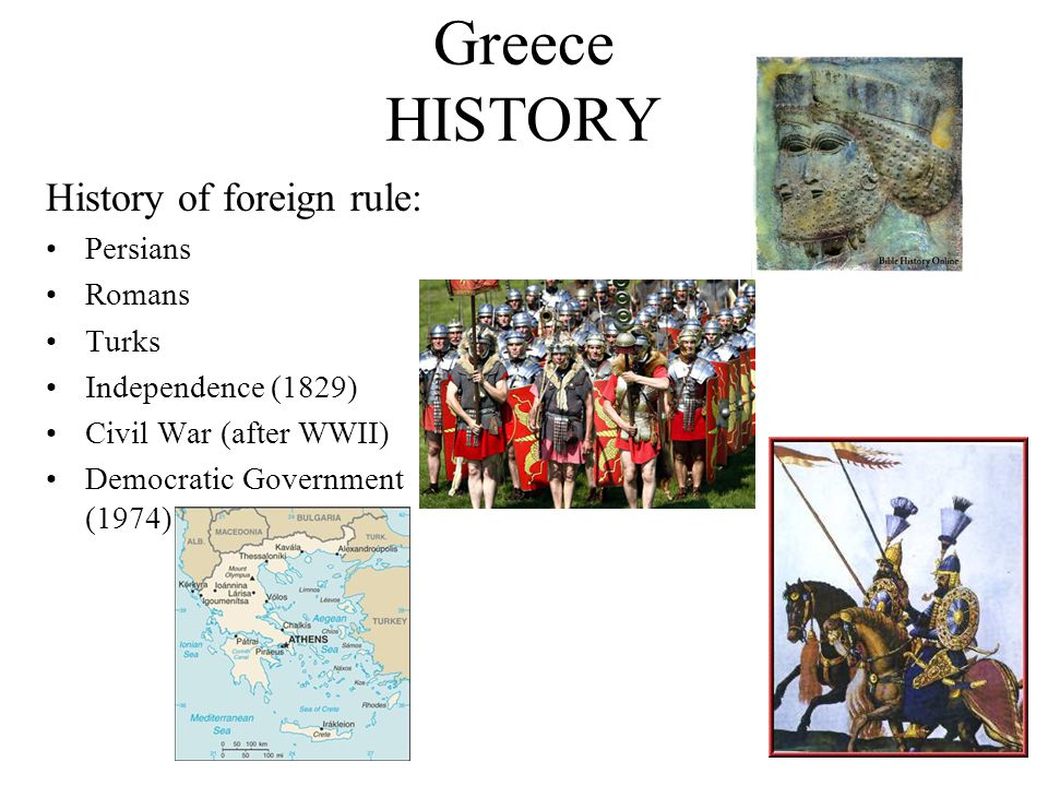 Greece HISTORY History of foreign rule: Persians Romans Turks Independence (1829) Civil War (after WWII) Democratic Government (1974)