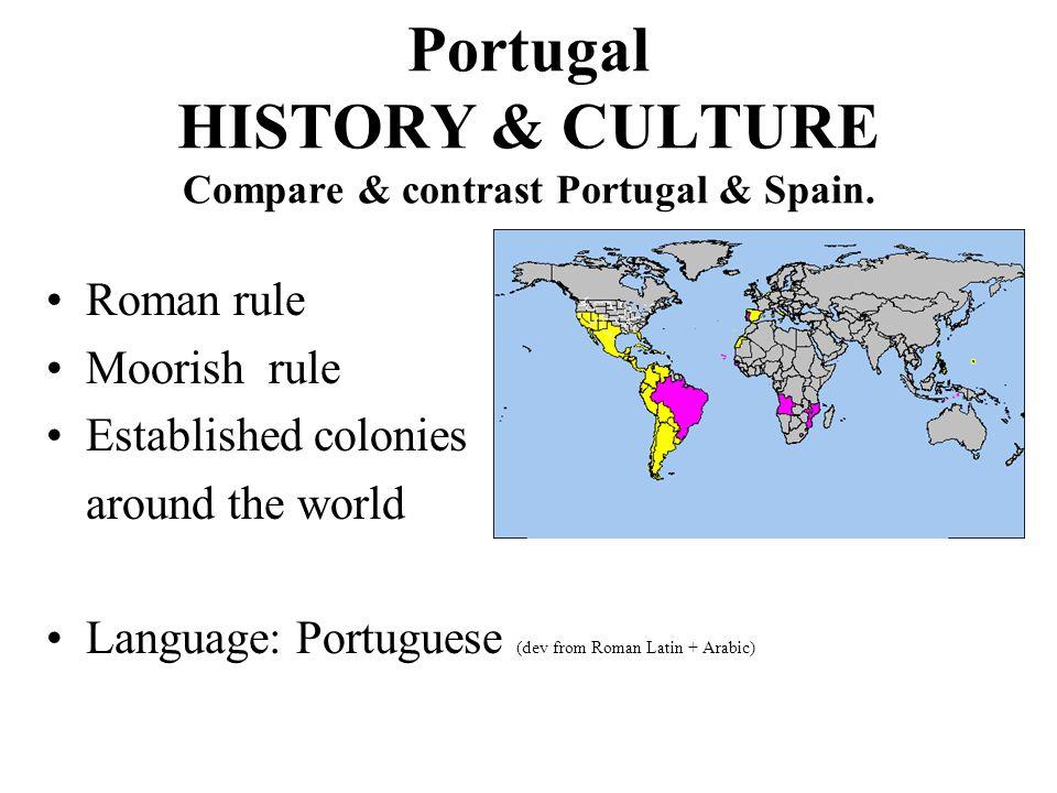 Roman rule Moorish rule Established colonies around the world Language: Portuguese (dev from Roman Latin + Arabic) Portugal HISTORY & CULTURE Compare