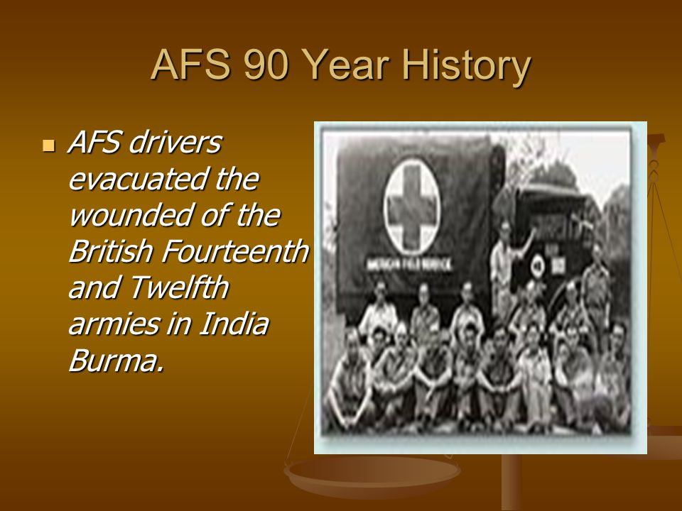 AFS 90 Year History AFS drivers evacuated the wounded of the British Fourteenth and Twelfth armies in India Burma. AFS drivers evacuated the wounded o