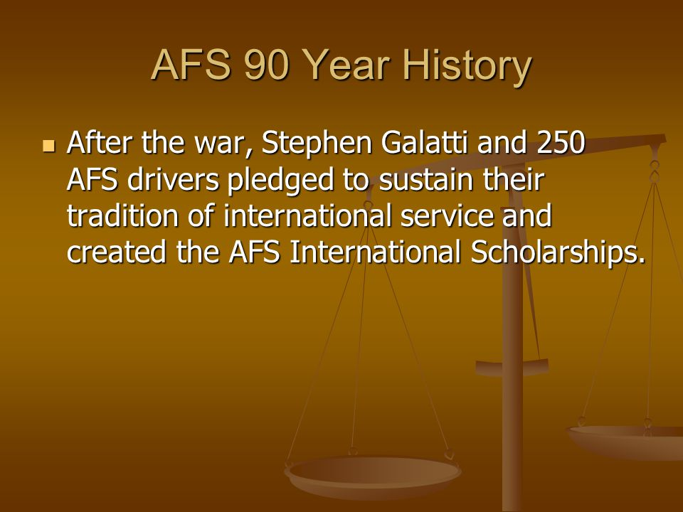 AFS 90 Year History After the war, Stephen Galatti and 250 AFS drivers pledged to sustain their tradition of international service and created the AFS