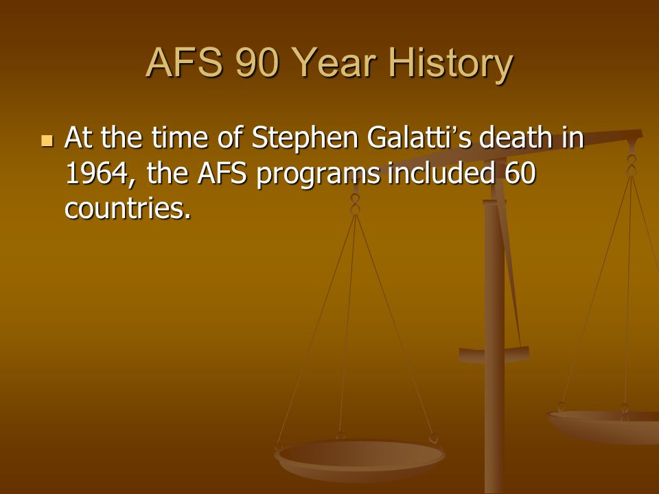 AFS 90 Year History At the time of Stephen Galatti ' s death in 1964, the AFS programs included 60 countries. At the time of Stephen Galatti ' s death