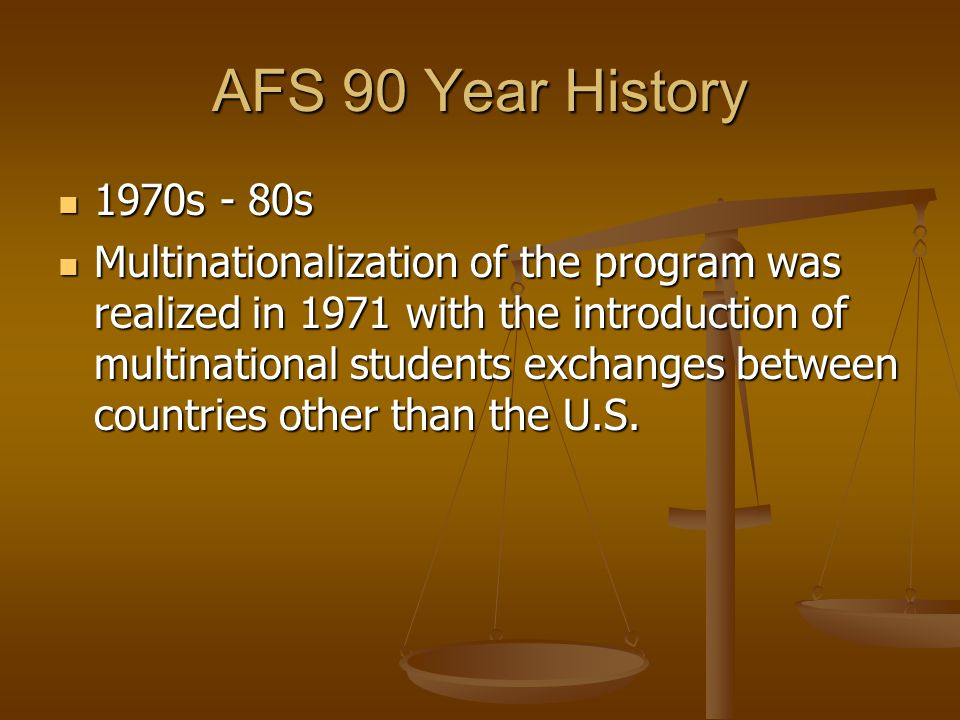 AFS 90 Year History 1970s - 80s 1970s - 80s Multinationalization of the program was realized in 1971 with the introduction of multinational students e