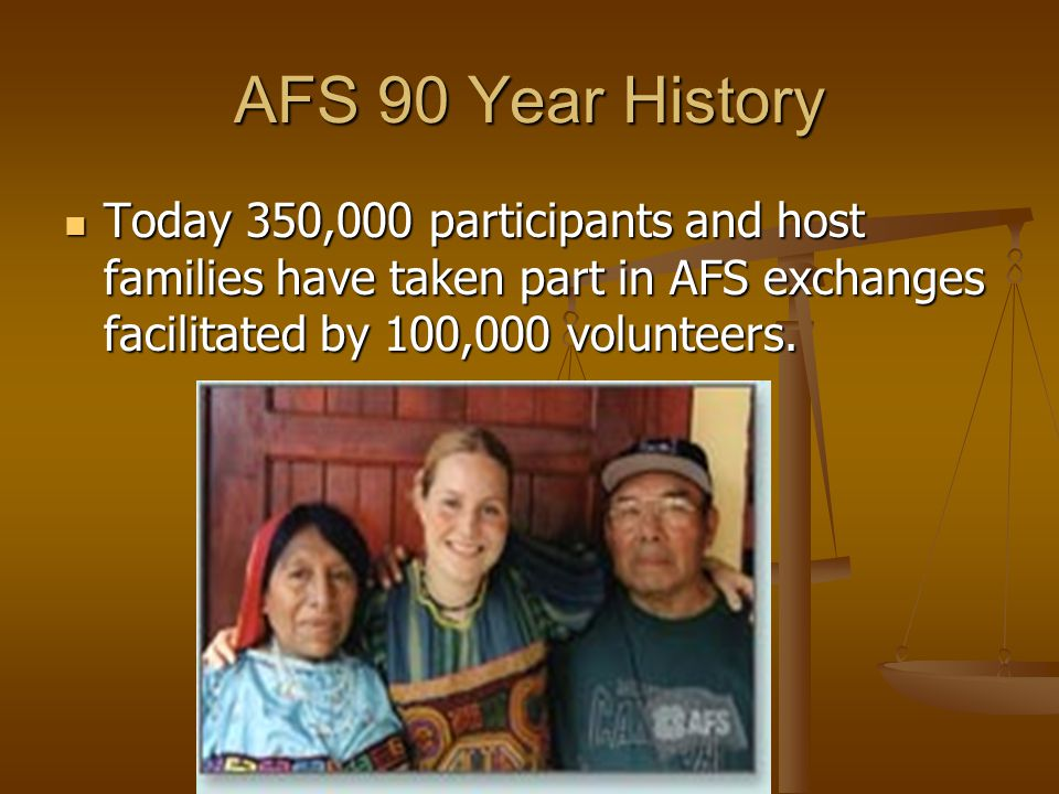 AFS 90 Year History Today 350,000 participants and host families have taken part in AFS exchanges facilitated by 100,000 volunteers.