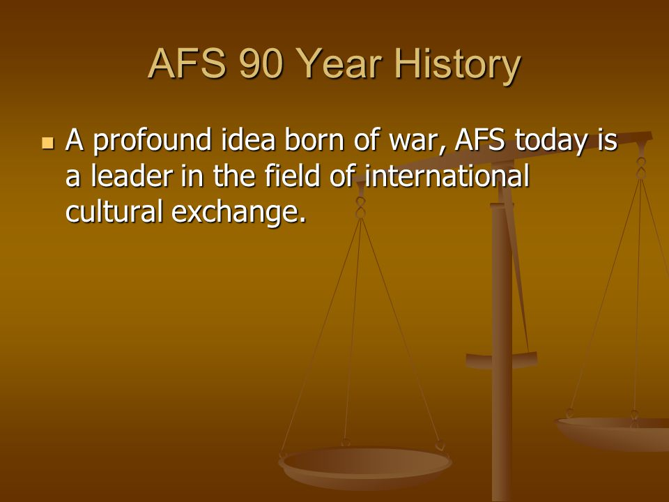 AFS 90 Year History A profound idea born of war, AFS today is a leader in the field of international cultural exchange. A profound idea born of war, A