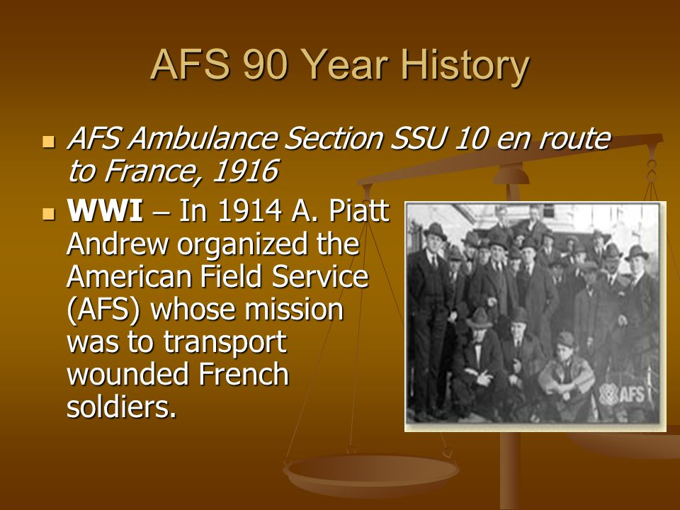 AFS 90 Year History AFS Ambulance Section SSU 10 en route to France, 1916 AFS Ambulance Section SSU 10 en route to France, 1916 WWI – In 1914 A. Piatt