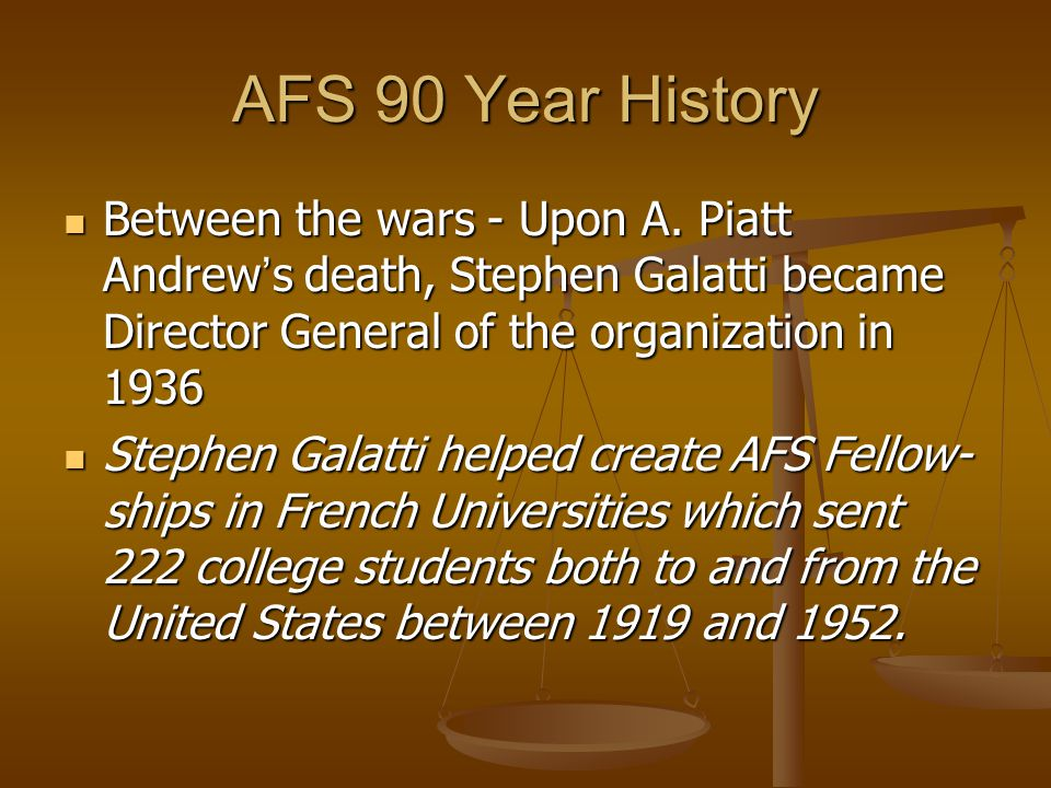 AFS 90 Year History In September 1939 when WWII began, Stephen Galatti re-organized AFS as a volunteer ambulance corps which served in France, North Africa, Middle East, and Italy.
