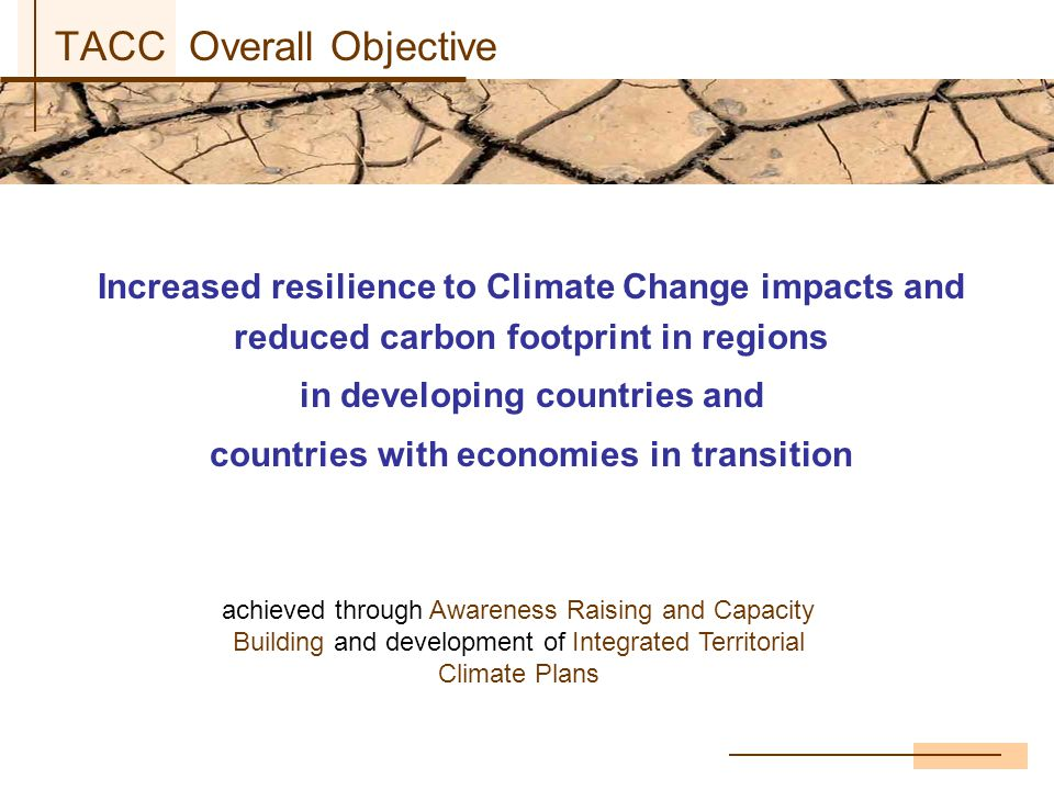 TACC Overall Objective Increased resilience to Climate Change impacts and reduced carbon footprint in regions in developing countries and countries with economies in transition achieved through Awareness Raising and Capacity Building and development of Integrated Territorial Climate Plans