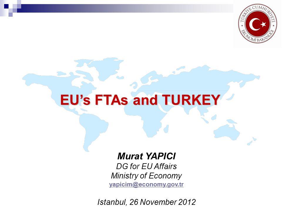 EU's FTAs and TURKEY Murat YAPICI DG for EU Affairs Ministry of Economy yapicim@economy.gov.tr Istanbul, 26 November 2012