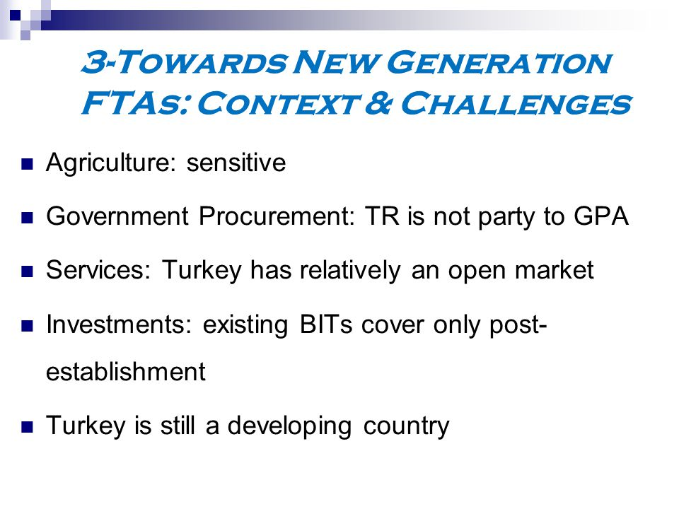 3-Towards New Generation FTAs: Context & Challenges Agriculture: sensitive Government Procurement: TR is not party to GPA Services: Turkey has relatively an open market Investments: existing BITs cover only post- establishment Turkey is still a developing country