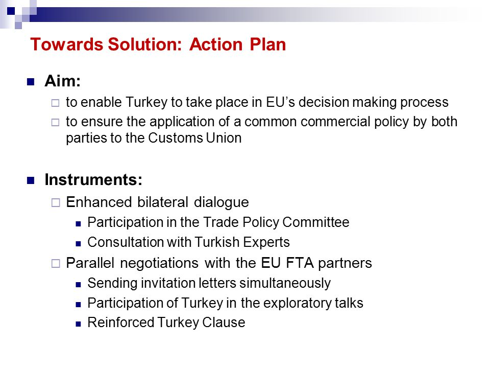 Aim:  to enable Turkey to take place in EU's decision making process  to ensure the application of a common commercial policy by both parties to the