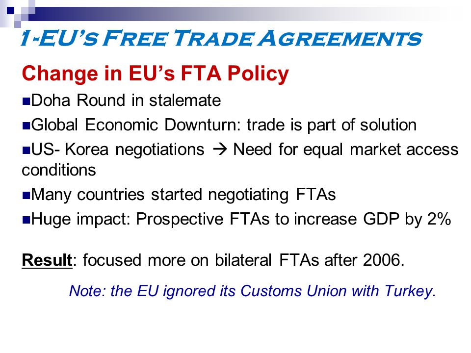 1-EU's Free Trade Agreements Change in EU's FTA Policy Doha Round in stalemate Global Economic Downturn: trade is part of solution US- Korea negotiations  Need for equal market access conditions Many countries started negotiating FTAs Huge impact: Prospective FTAs to increase GDP by 2% Result: focused more on bilateral FTAs after 2006.