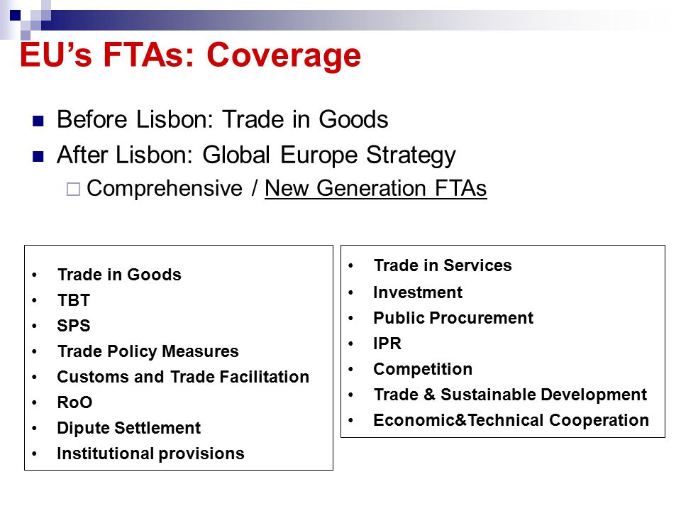 EU's FTAs: Coverage Before Lisbon: Trade in Goods After Lisbon: Global Europe Strategy  Comprehensive / New Generation FTAs Trade in Services Investment Public Procurement IPR Competition Trade & Sustainable Development Economic&Technical Cooperation Trade in Goods TBT SPS Trade Policy Measures Customs and Trade Facilitation RoO Dipute Settlement Institutional provisions