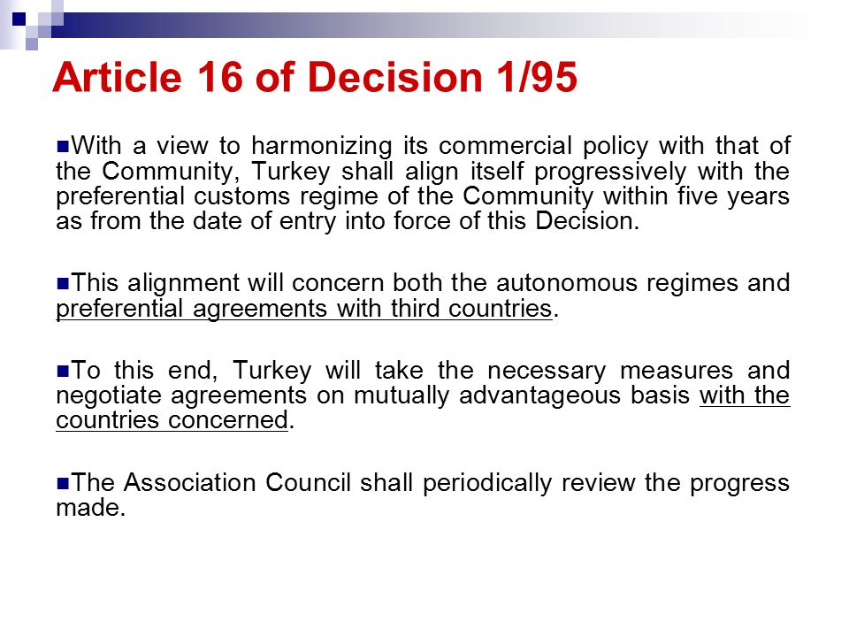 Article 16 of Decision 1/95 With a view to harmonizing its commercial policy with that of the Community, Turkey shall align itself progressively with the preferential customs regime of the Community within five years as from the date of entry into force of this Decision.