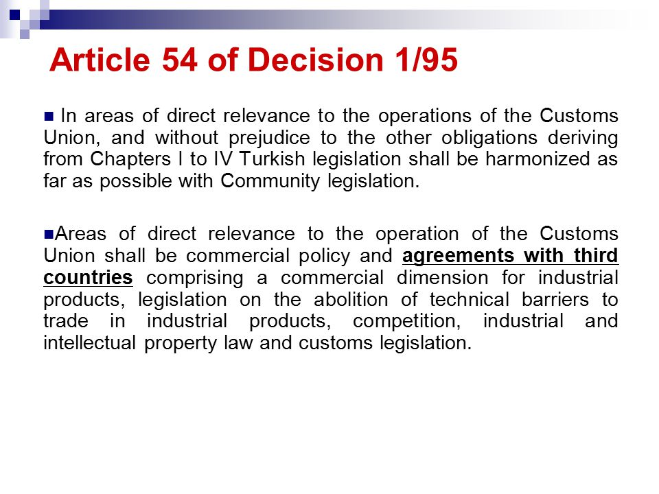 Article 54 of Decision 1/95 In areas of direct relevance to the operations of the Customs Union, and without prejudice to the other obligations deriving from Chapters I to IV Turkish legislation shall be harmonized as far as possible with Community legislation.