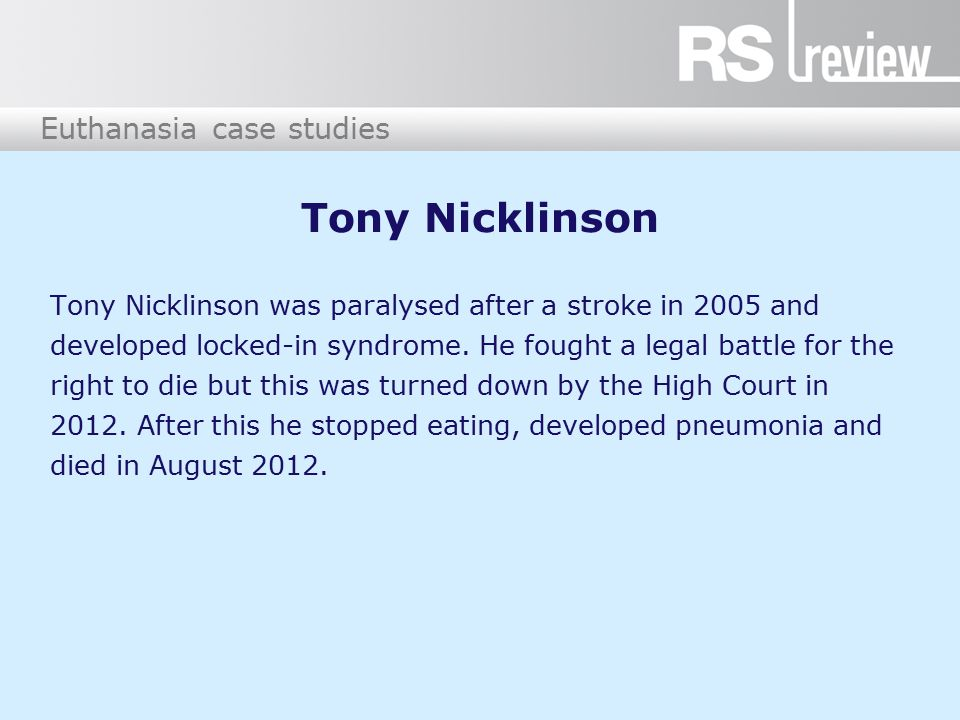 Euthanasia case studies Tony Nicklinson Tony Nicklinson was paralysed after a stroke in 2005 and developed locked-in syndrome. He fought a legal battl