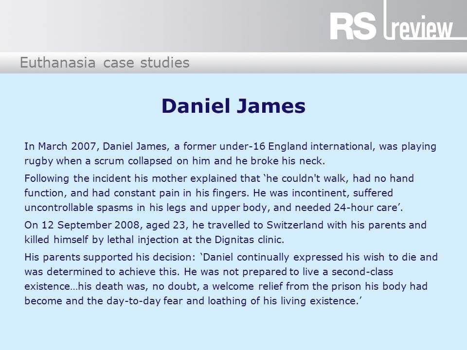 Euthanasia case studies Daniel James In March 2007, Daniel James, a former under-16 England international, was playing rugby when a scrum collapsed on him and he broke his neck.