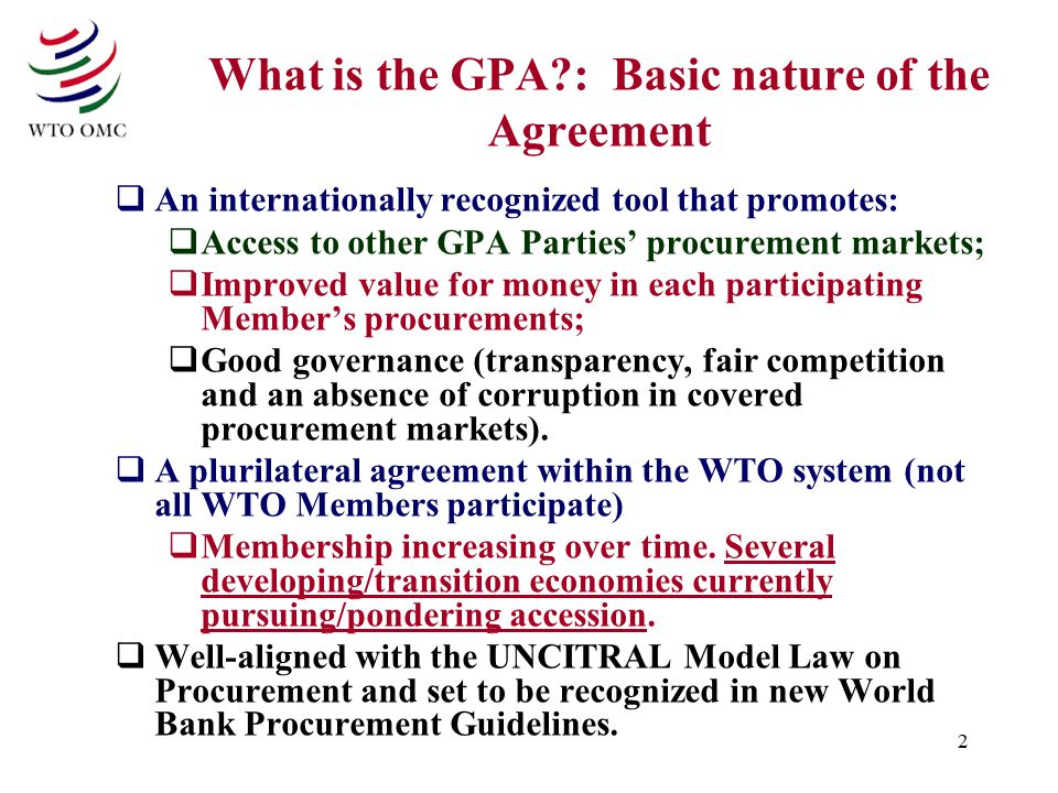 2 What is the GPA?: Basic nature of the Agreement  An internationally recognized tool that promotes:  Access to other GPA Parties' procurement marke