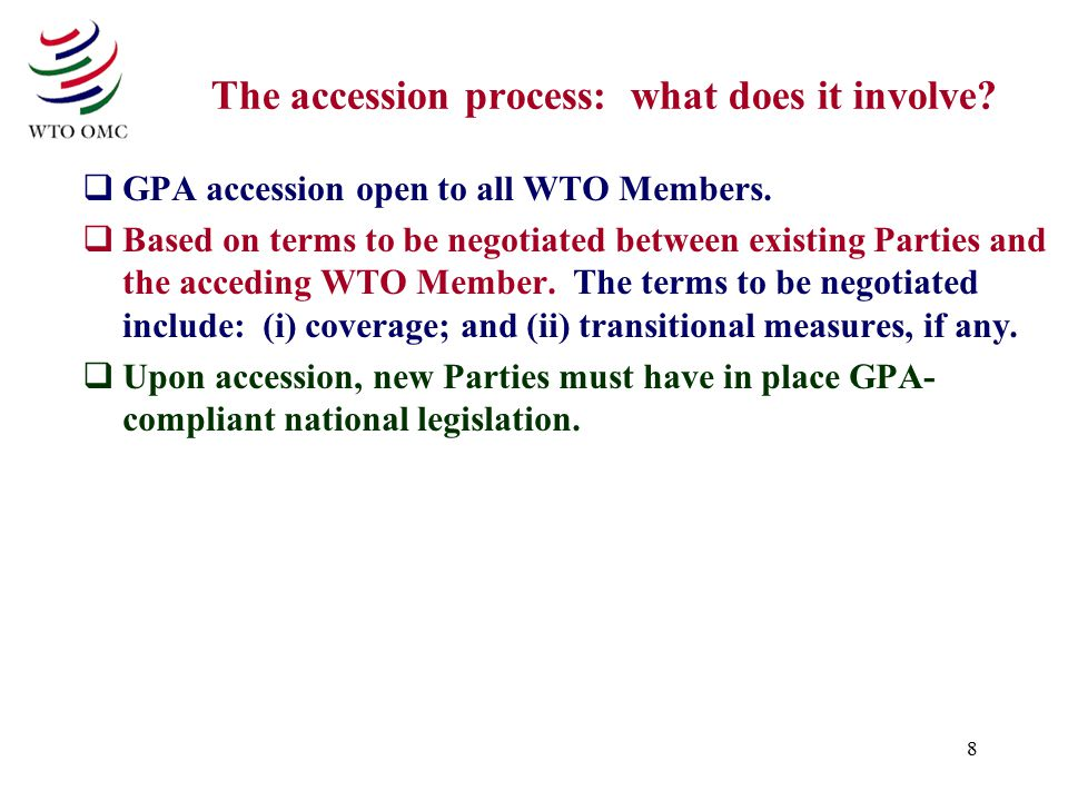8 The accession process: what does it involve.  GPA accession open to all WTO Members.