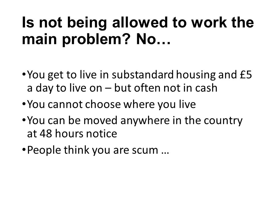 Is not being allowed to work the main problem? No… You get to live in substandard housing and £5 a day to live on – but often not in cash You cannot c