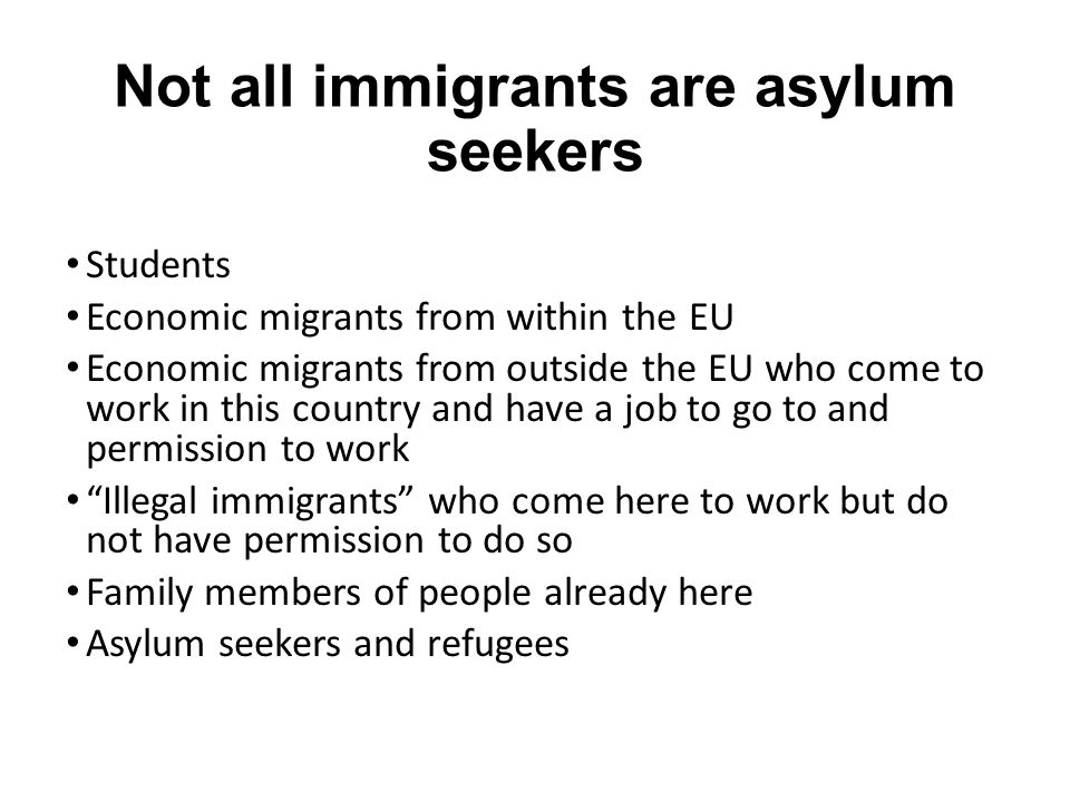 Not all immigrants are asylum seekers Students Economic migrants from within the EU Economic migrants from outside the EU who come to work in this country and have a job to go to and permission to work Illegal immigrants who come here to work but do not have permission to do so Family members of people already here Asylum seekers and refugees