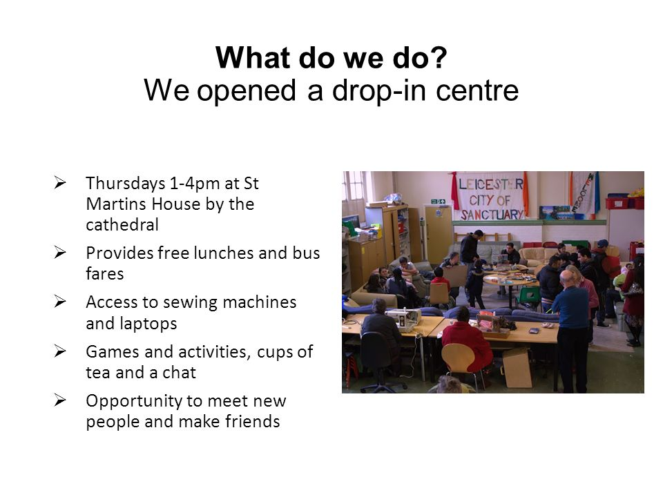 What do we do? We opened a drop-in centre  Thursdays 1-4pm at St Martins House by the cathedral  Provides free lunches and bus fares  Access to sew