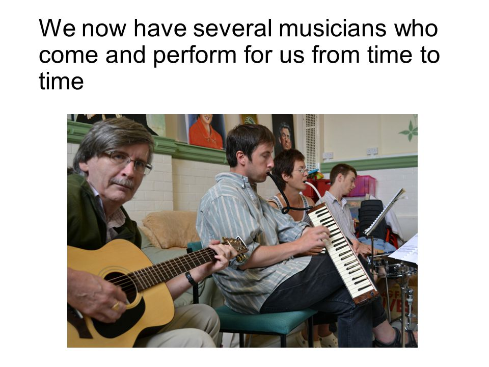 We now have several musicians who come and perform for us from time to time