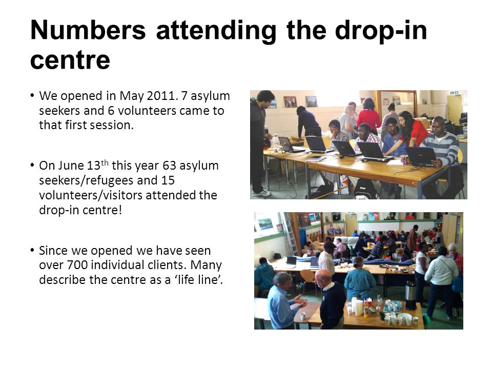 Numbers attending the drop-in centre We opened in May 2011. 7 asylum seekers and 6 volunteers came to that first session. On June 13 th this year 63 a