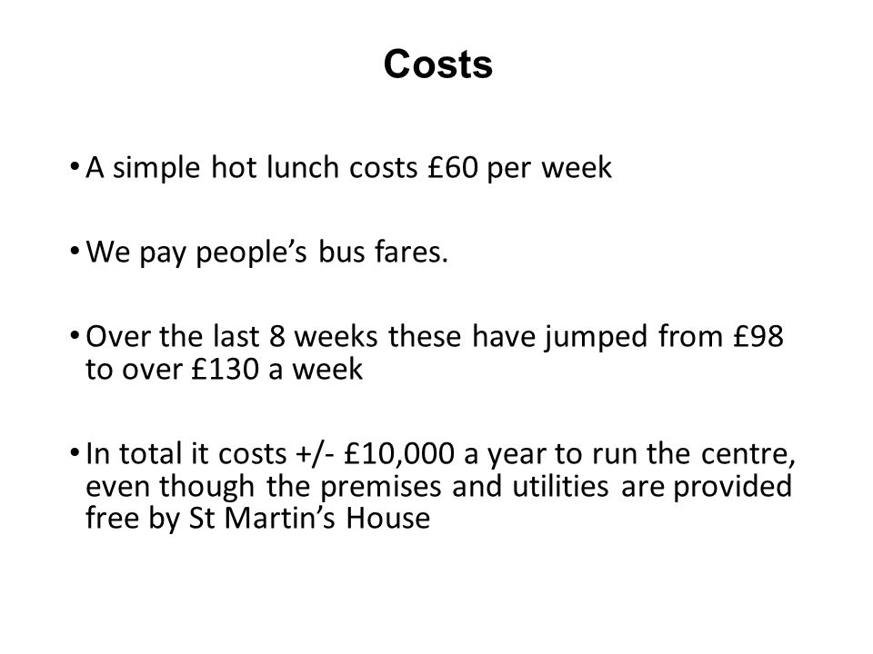 Costs A simple hot lunch costs £60 per week We pay people's bus fares.