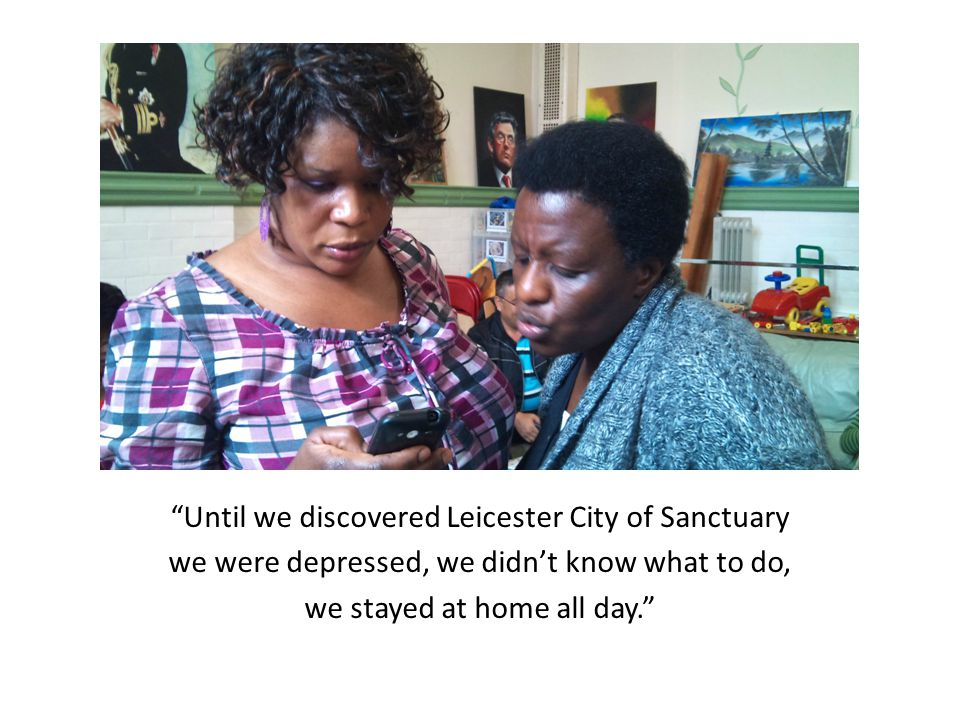 Until we discovered Leicester City of Sanctuary we were depressed, we didn't know what to do, we stayed at home all day.