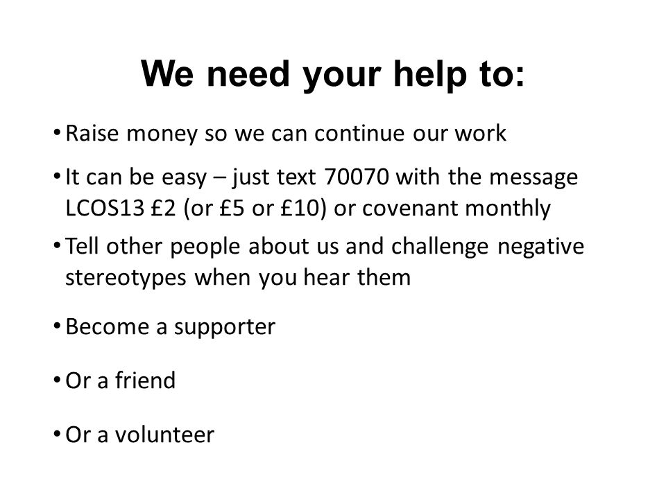 We need your help to: Raise money so we can continue our work It can be easy – just text 70070 with the message LCOS13 £2 (or £5 or £10) or covenant monthly Tell other people about us and challenge negative stereotypes when you hear them Become a supporter Or a friend Or a volunteer