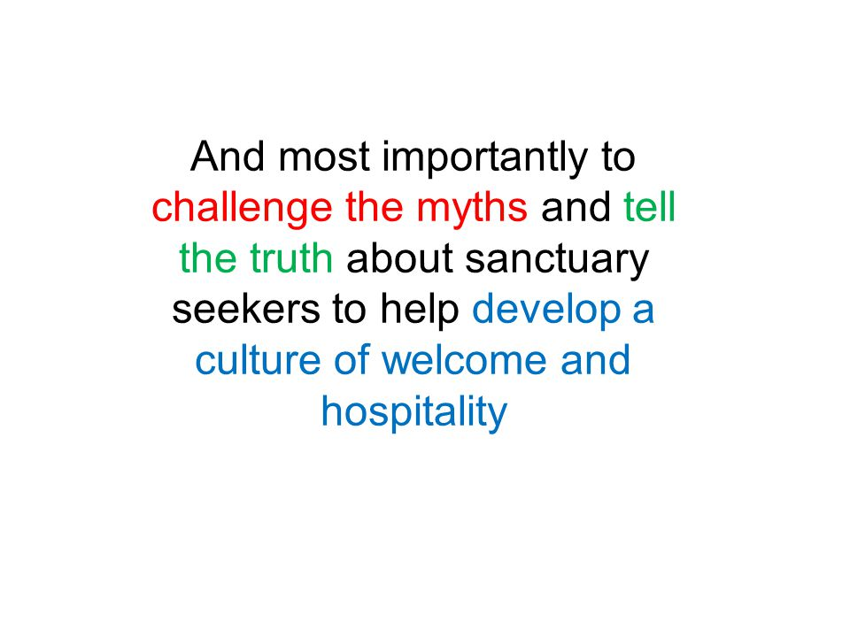 And most importantly to challenge the myths and tell the truth about sanctuary seekers to help develop a culture of welcome and hospitality